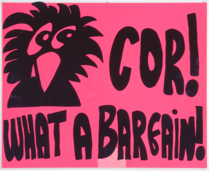 Michael Landy COR! WHAT A BARGAIN!, 1992; one colour screen print, laminated in plastic, with black marker-pen; 68.5 x 85.7 cm; Edition of 65; enquire